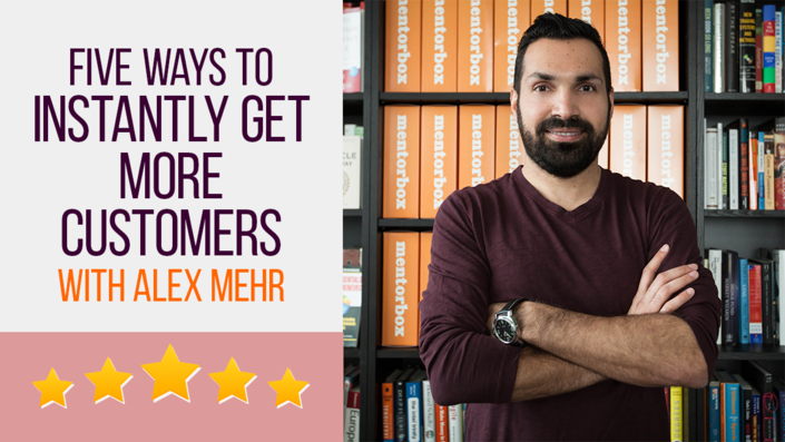 5 Ways to Instantly Get More Customers with Alex Mehr